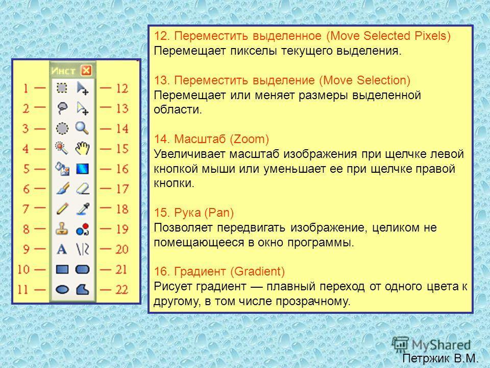 12. Переместить выделенное (Move Selected Pixels) Перемещает пикселы текущего выделения. 13. Переместить выделение (Move Selection) Перемещает или меняет размеры выделенной области. 14. Масштаб (Zoom) Увеличивает масштаб изображения при щелчке левой