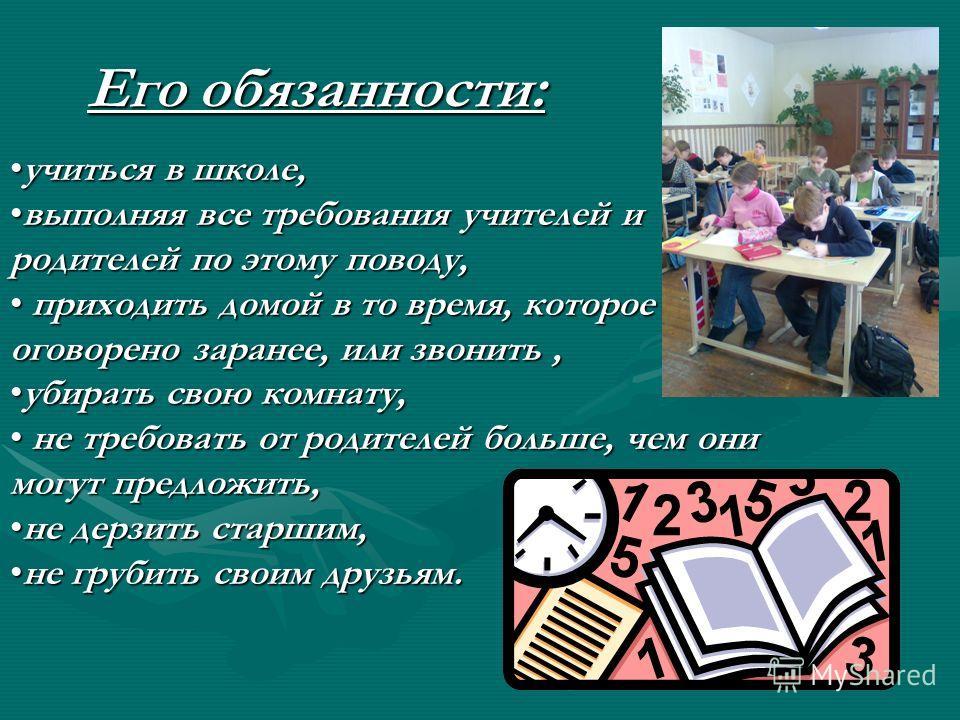 учиться в школе,учиться в школе, выполняя все требования учителей и родителей по этому поводу,выполняя все требования учителей и родителей по этому поводу, приходить домой в то время, которое оговорено заранее, или звонить, приходить домой в то время