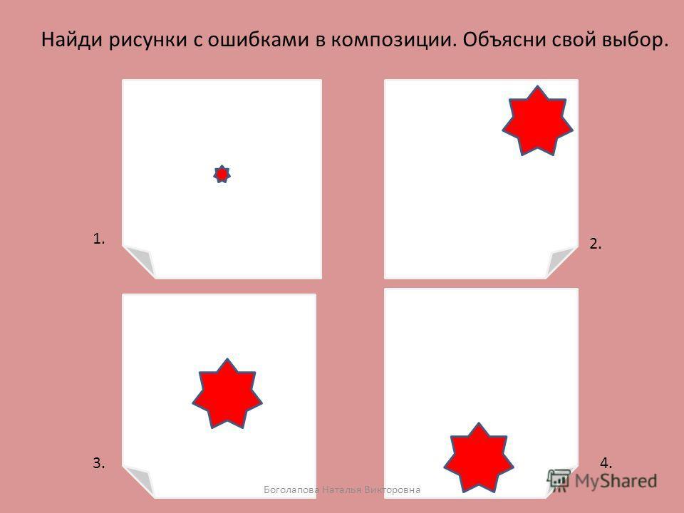 Найди рисунки с ошибками в композиции. Объясни свой выбор. 1. 2. 3.4. Боголапова Наталья Викторовна