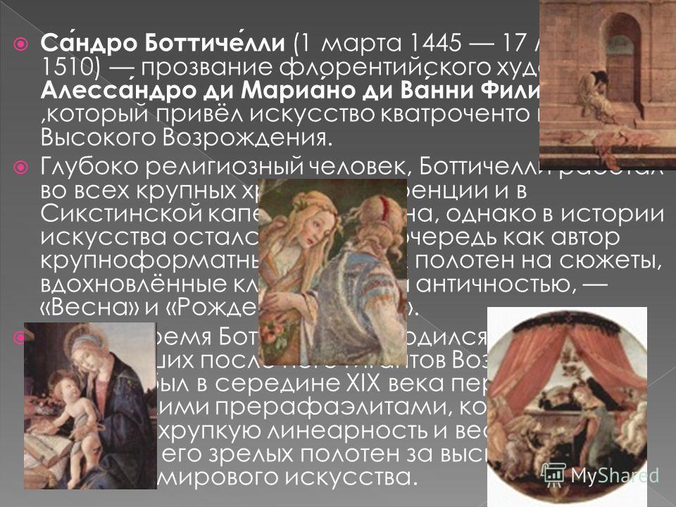 Имя при рождении: Алессандро ди Мариано ди Ванни Филипепи Дата рождения: 1 марта 1445 Место рождения: Флоренция Дата смерти: 17 мая 1510 (65 лет) Стиль: возрождение Известные работы: «Весна» «Рождение Венеры» Влияние на: прерафаэлитизм