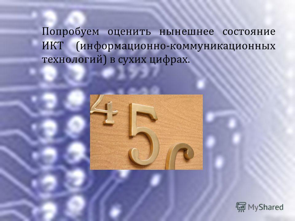 Попробуем оценить нынешнее состояние ИКТ (информационно-коммуникационных технологий) в сухих цифрах.