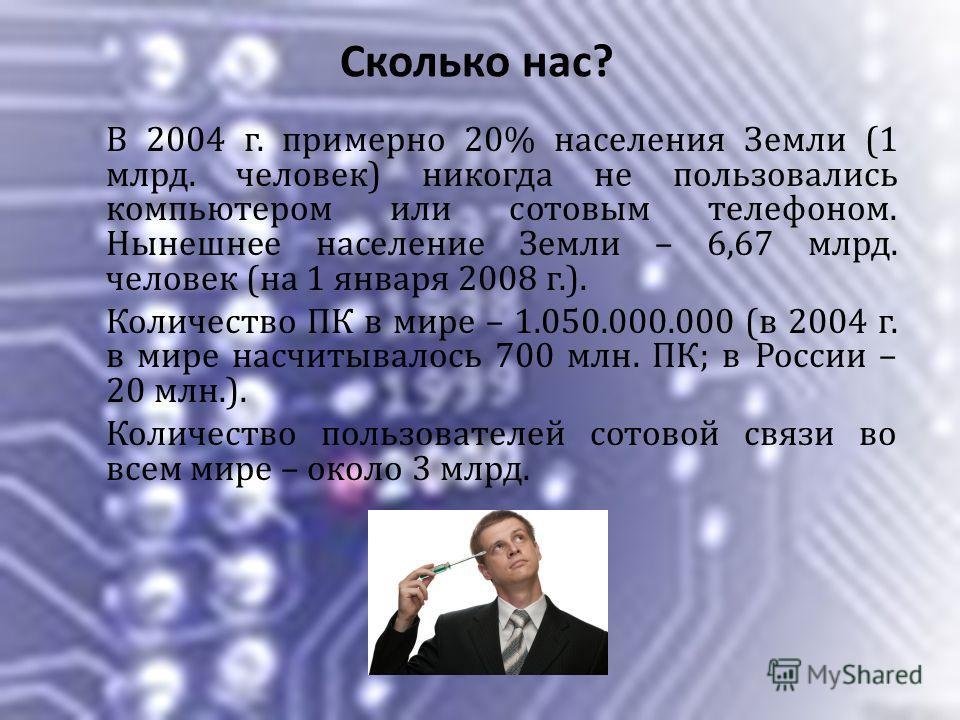 Сколько нас? В 2004 г. примерно 20% населения Земли (1 млрд. человек) никогда не пользовались компьютером или сотовым телефоном. Нынешнее население Земли – 6,67 млрд. человек (на 1 января 2008 г.). Количество ПК в мире – 1.050.000.000 (в 2004 г. в ми