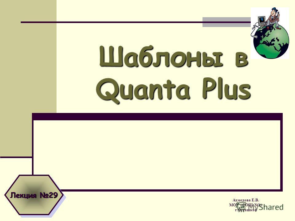 Шаблоны в Quanta Plus Ахмедова Е.В. МОУ «СОШ 1» г.Осташков Лекция 29