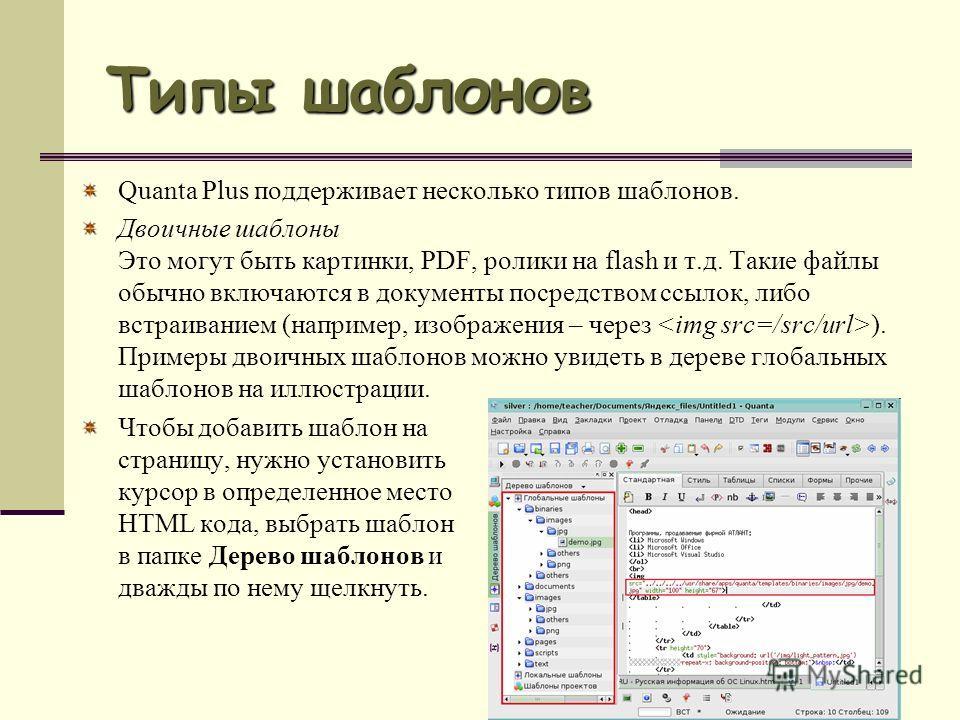 Типы шаблонов Quanta Plus поддерживает несколько типов шаблонов. Двоичные шаблоны Это могут быть картинки, PDF, ролики на flash и т.д. Такие файлы обычно включаются в документы посредством ссылок, либо встраиванием (например, изображения – через ). П