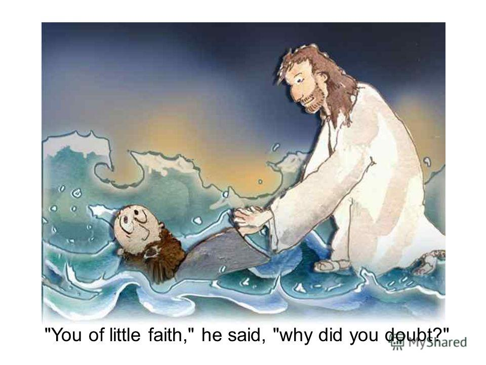 You of little faith, he said, why did you doubt?