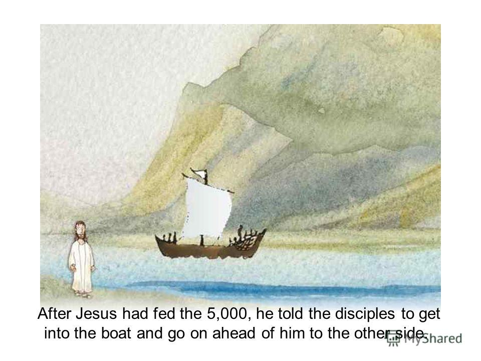 After Jesus had fed the 5,000, he told the disciples to get into the boat and go on ahead of him to the other side.