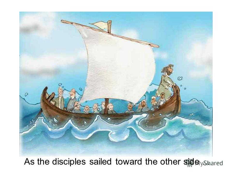 As the disciples sailed toward the other side...