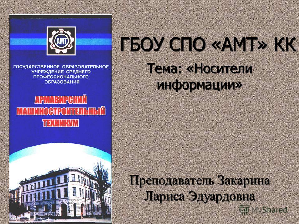 ГБОУ СПО «АМТ» КК Тема: «Носители информации» Преподаватель Закарина Лариса Эдуардовна