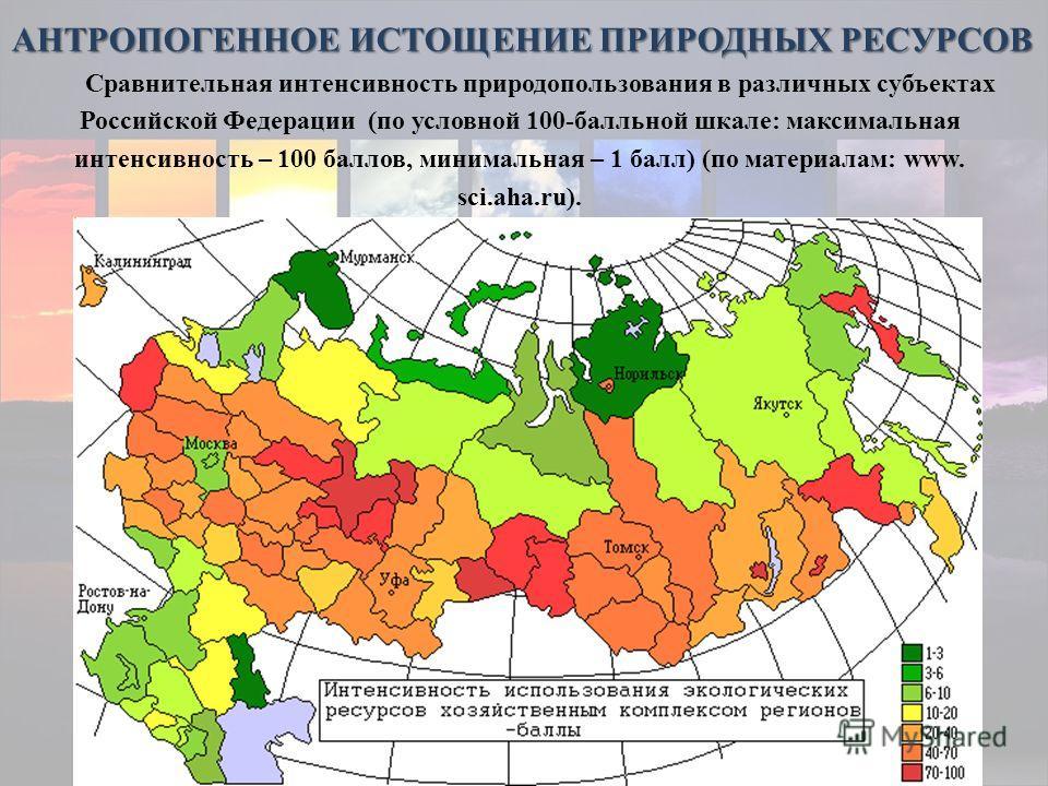 Сравнительная интенсивность природопользования в различных субъектах Российской Федерации (по условной 100-балльной шкале: максимальная интенсивность – 100 баллов, минимальная – 1 балл) (по материалам: www. sci.aha.ru). АНТРОПОГЕННОЕ ИСТОЩЕНИЕ ПРИРОД