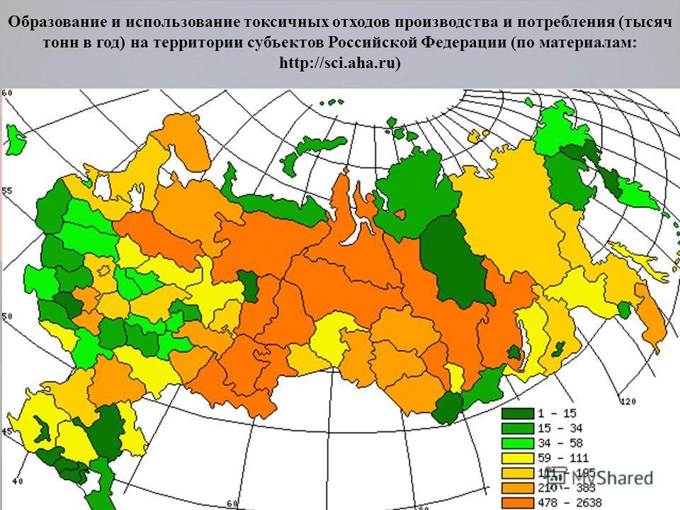 Образование и использование токсичных отходов производства и потребления (тысяч тонн в год) на территории субъектов Российской Федерации (по материалам: http://sci.aha.ru)