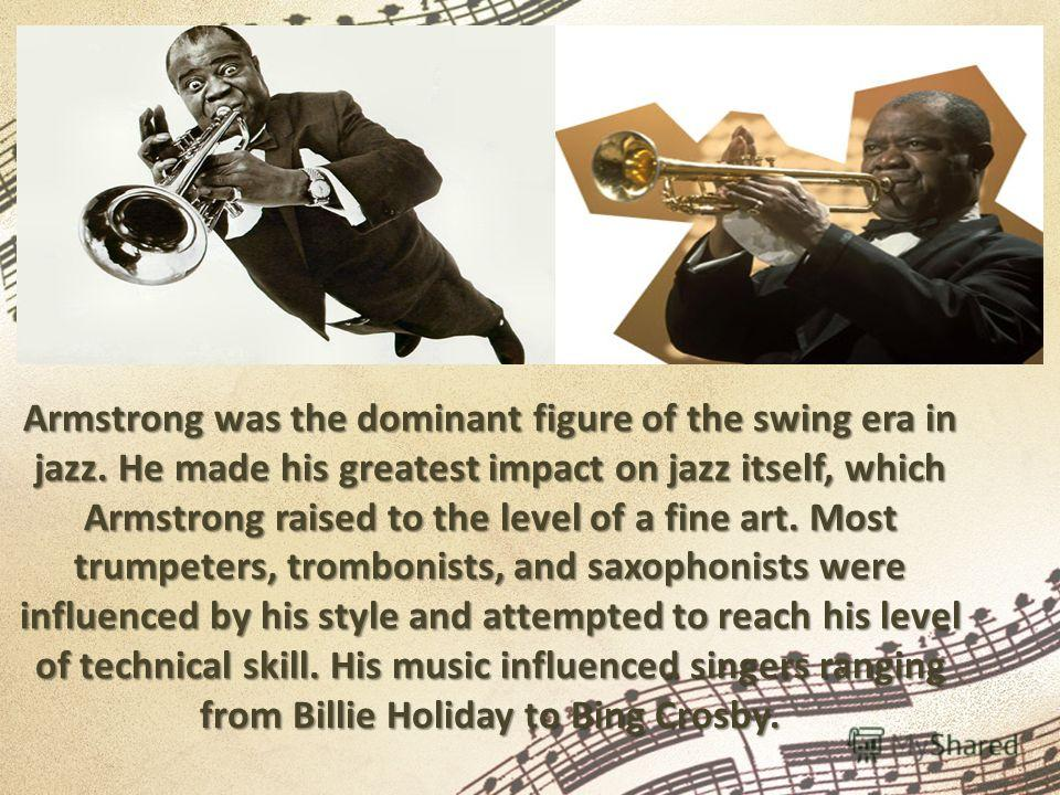 Armstrong was the dominant figure of the swing era in jazz. He made his greatest impact on jazz itself, which Armstrong raised to the level of a fine art. Most trumpeters, trombonists, and saxophonists were influenced by his style and attempted to re