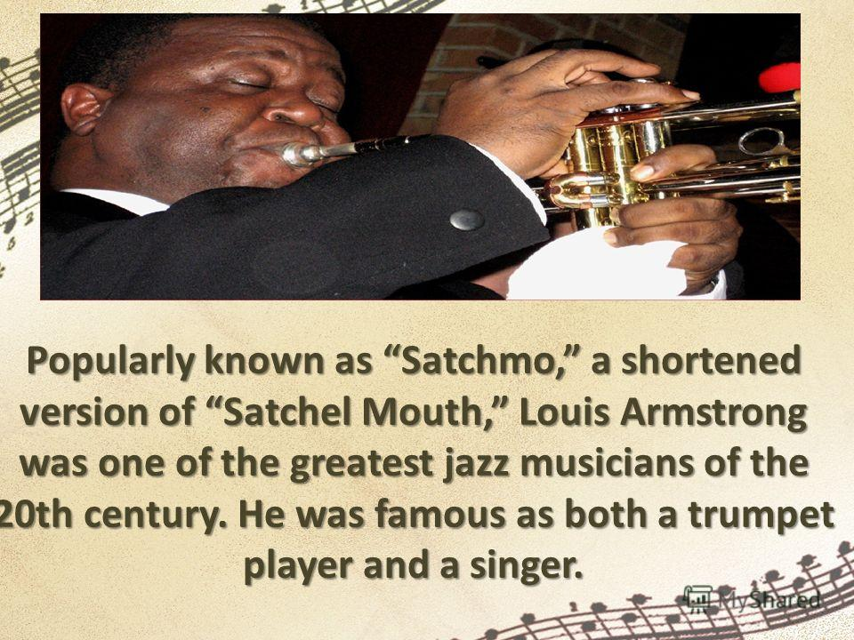 Popularly known as Satchmo, a shortened version of Satchel Mouth, Louis Armstrong was one of the greatest jazz musicians of the 20th century. He was famous as both a trumpet player and a singer.