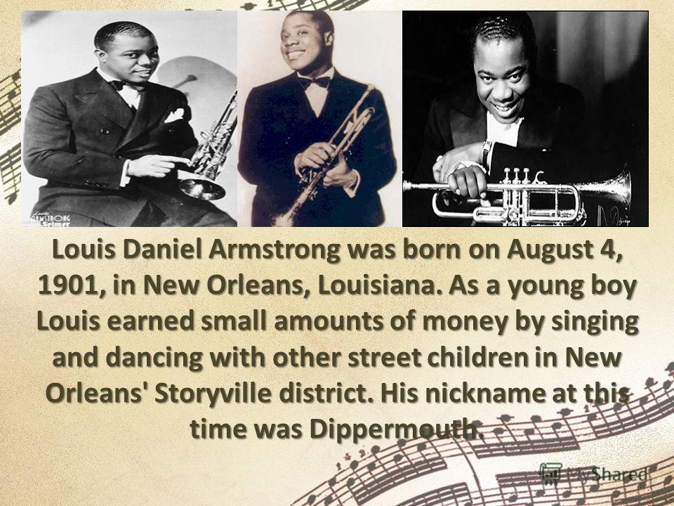Louis Daniel Armstrong was born on August 4, 1901, in New Orleans, Louisiana. As a young boy Louis earned small amounts of money by singing and dancing with other street children in New Orleans' Storyville district. His nickname at this time was Dipp