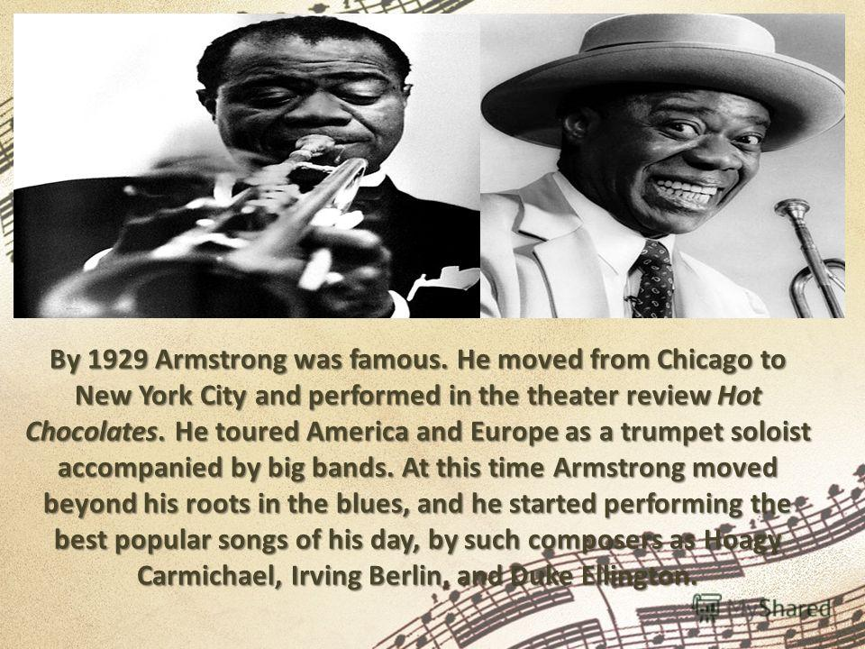 By 1929 Armstrong was famous. He moved from Chicago to New York City and performed in the theater review Hot Chocolates. He toured America and Europe as a trumpet soloist accompanied by big bands. At this time Armstrong moved beyond his roots in the