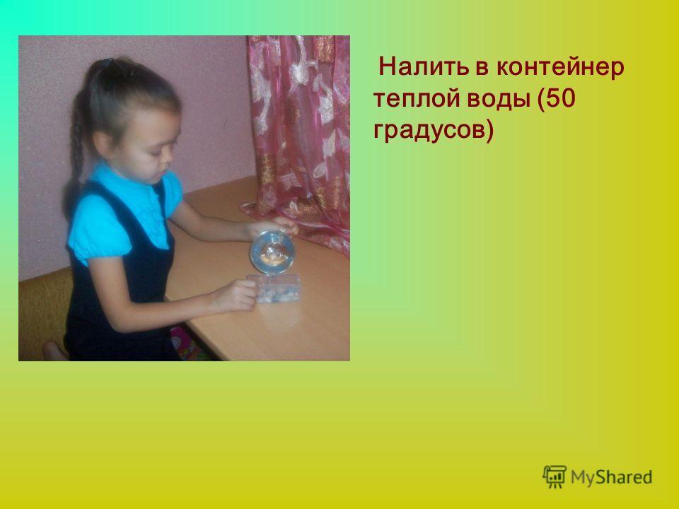 Налить в контейнер теплой воды (50 градусов)