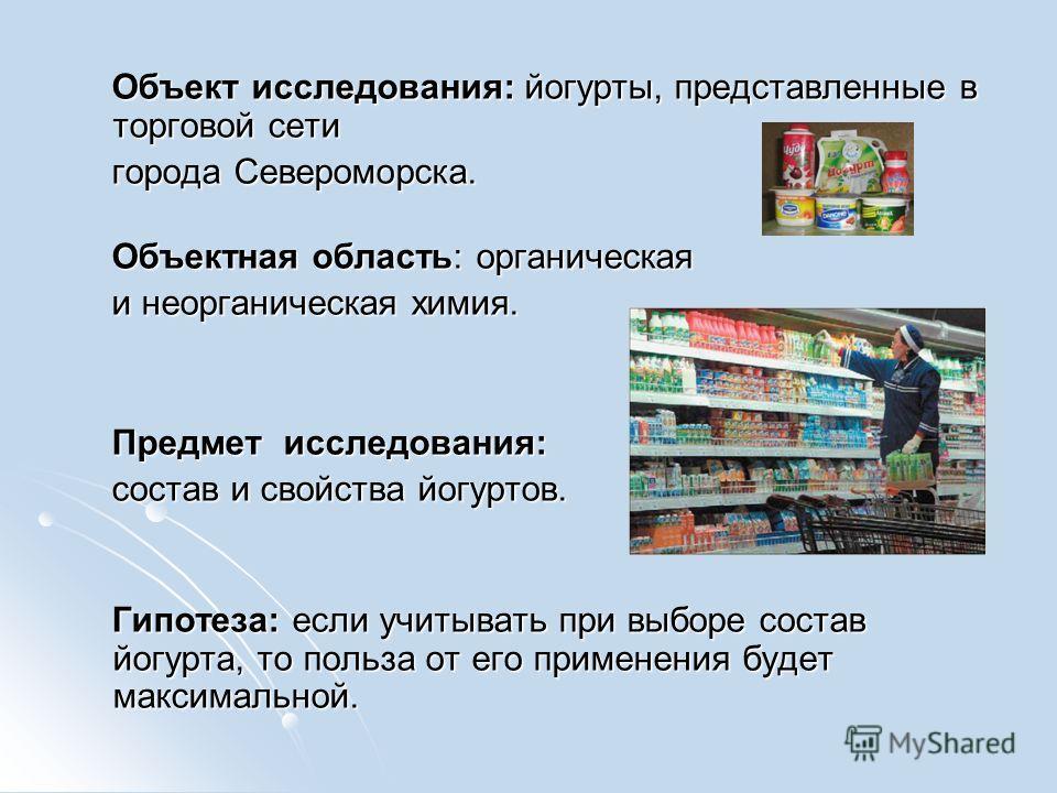 Объект исследования: йогурты, представленные в торговой сети Объект исследования: йогурты, представленные в торговой сети города Североморска. города Североморска. Объектная область: органическая Объектная область: органическая и неорганическая химия
