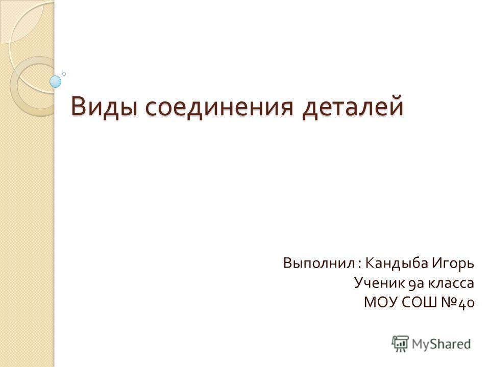 Виды соединения деталей Выполнил : Кандыба Игорь Ученик 9 а класса МОУ СОШ 40