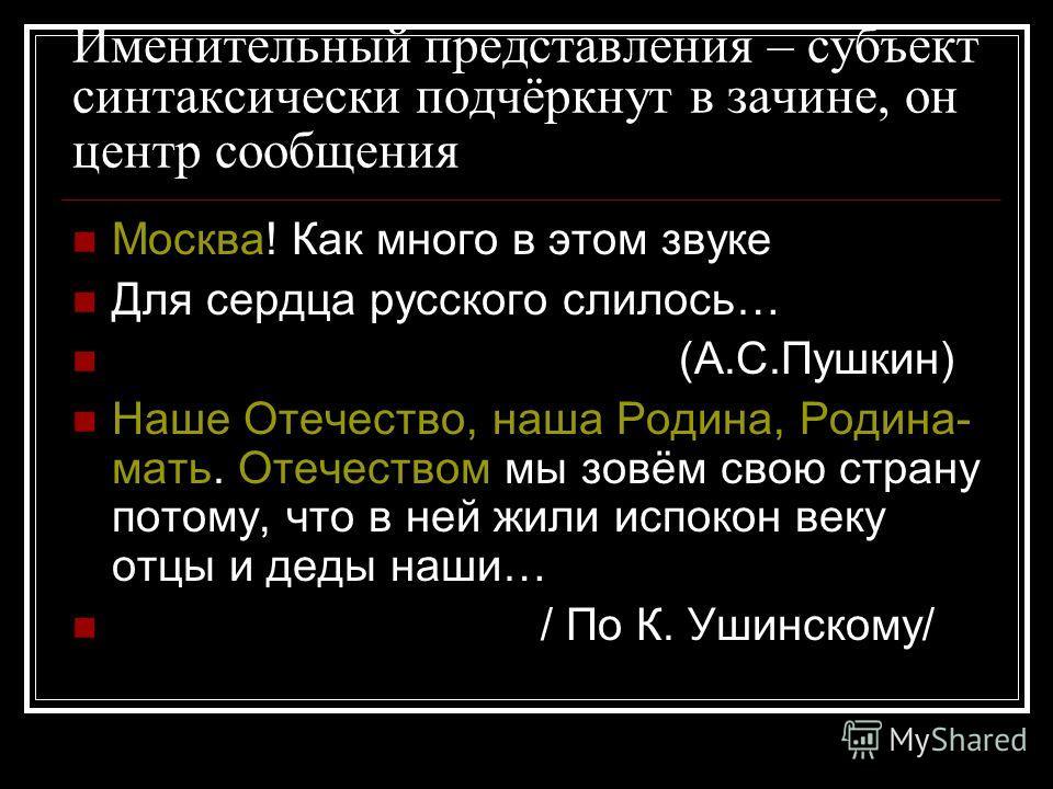 Именительный представления – субъект синтаксически подчёркнут в зачине, он центр сообщения Москва! Как много в этом звуке Для сердца русского слилось… (А.С.Пушкин) Наше Отечество, наша Родина, Родина- мать. Отечеством мы зовём свою страну потому, что