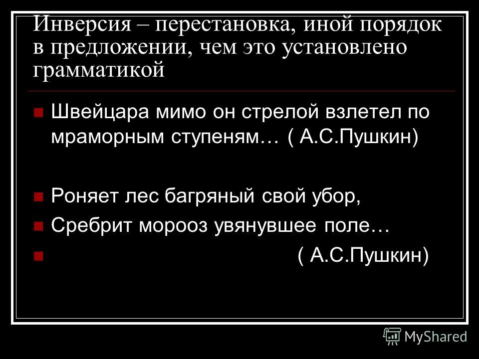 Инверсия – перестановка, иной порядок в предложении, чем это установлено грамматикой Швейцара мимо он стрелой взлетел по мраморным ступеням… ( А.С.Пушкин) Роняет лес багряный свой убор, Сребрит морооз увянувшее поле… ( А.С.Пушкин)