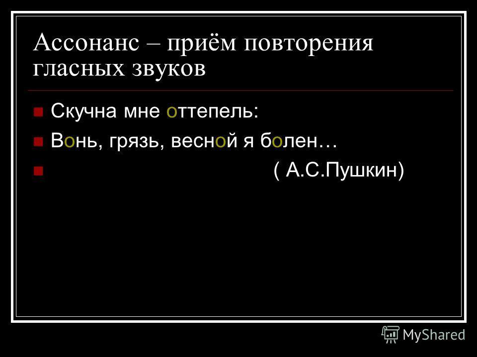 Ассонанс – приём повторения гласных звуков Скучна мне оттепель: Вонь, грязь, весной я болен… ( А.С.Пушкин)