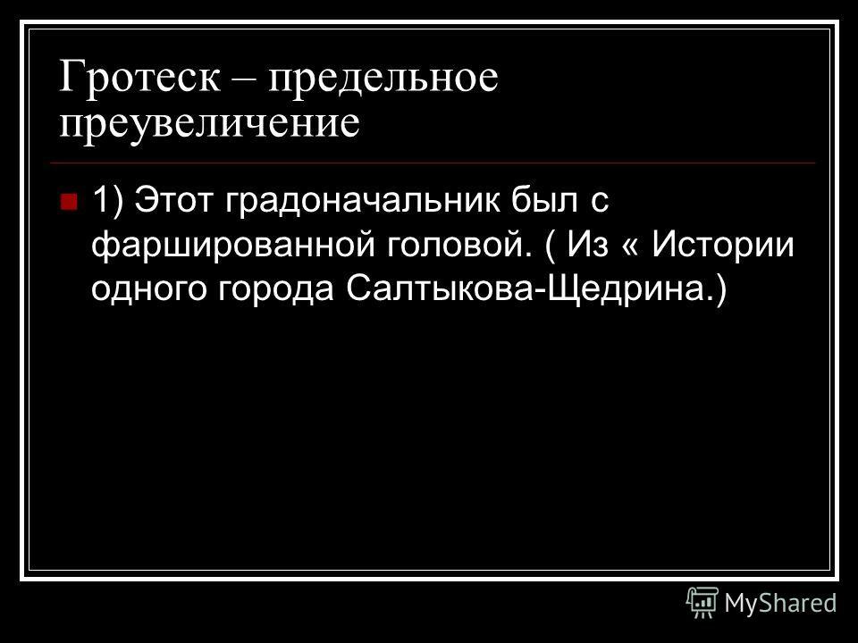 Гротеск – предельное преувеличение 1) Этот градоначальник был с фаршированной головой. ( Из « Истории одного города Салтыкова-Щедрина.)