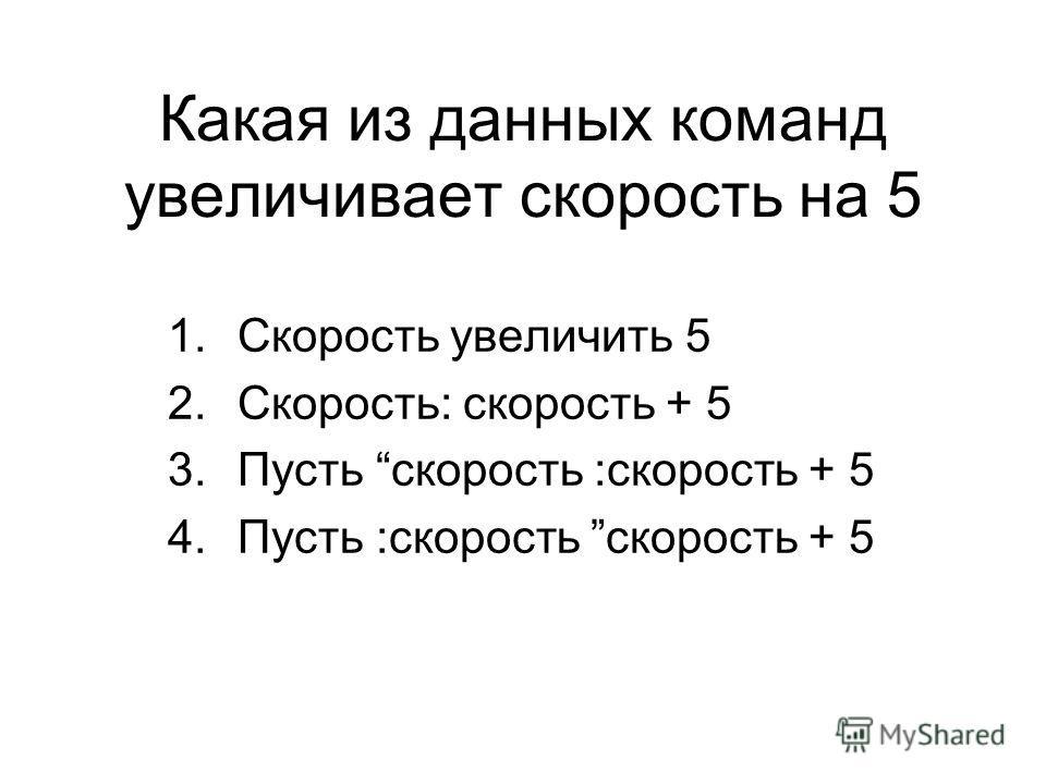 Какая из данных команд увеличивает скорость на 5 1.Скорость увеличить 5 2.Скорость: скорость + 5 3.Пусть скорость :скорость + 5 4.Пусть :скорость скорость + 5