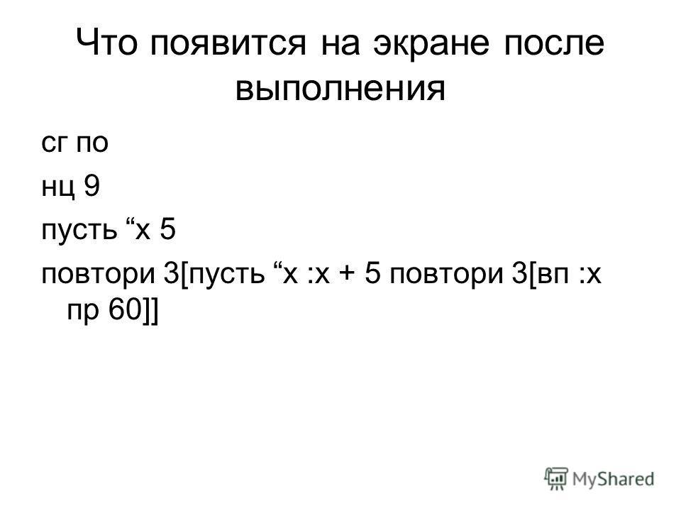 Что появится на экране после выполнения сг по нц 9 пусть x 5 повтори 3[пусть x :x + 5 повтори 3[вп :x пр 60]]