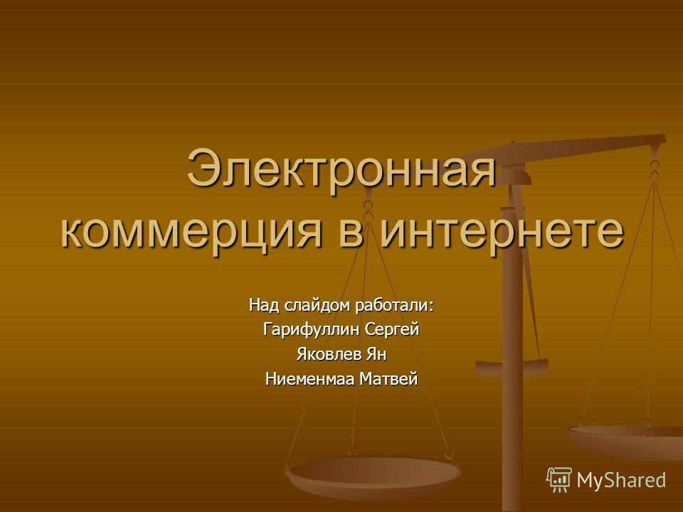 Электронная коммерция в интернете Над слайдом работали: Гарифуллин Сергей Яковлев Ян Ниеменмаа Матвей