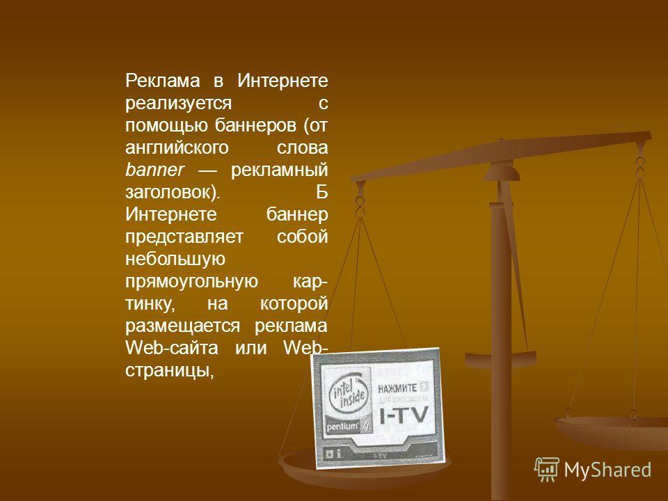 Реклама в Интернете реализуется с помощью баннеров (от английского слова banner рекламный заголовок). Б Интернете баннер представляет собой небольшую прямоугольную кар тинку, на которой размещается реклама Web-сайта или Web- страницы,