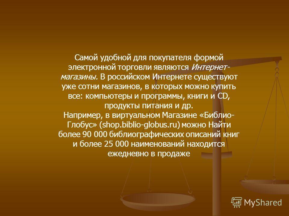 Самой удобной для покупателя формой электронной торговли являются Интернет- магазины. В российском Интернете существуют уже сотни магазинов, в которых можно купить все: компьютеры и программы, книги и CD, продукты питания и др. Например, в виртуальн