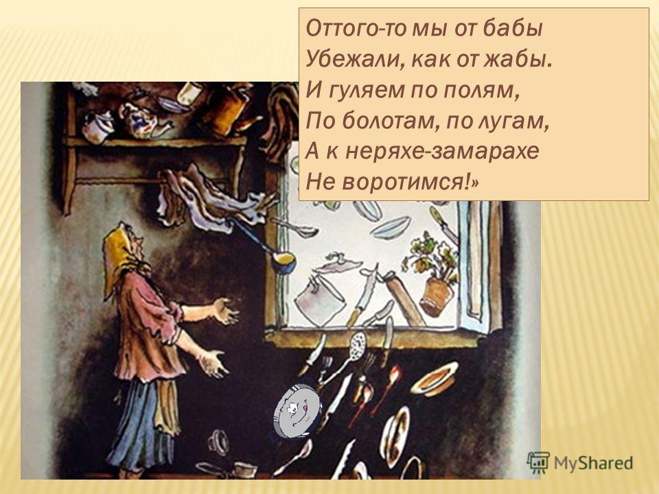 Оттого-то мы от бабы Убежали, как от жабы. И гуляем по полям, По болотам, по лугам, А к неряхе-замарахе Не воротимся!»