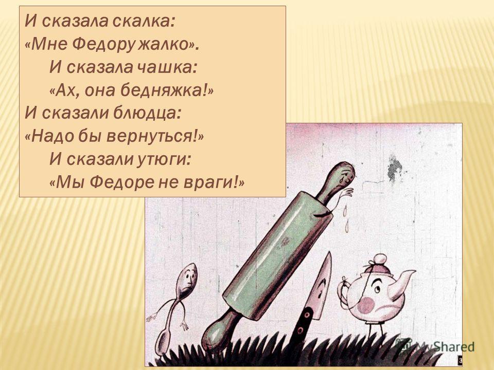 И сказала скалка: «Мне Федору жалко». И сказала чашка: «Ах, она бедняжка!» И сказали блюдца: «Надо бы вернуться!» И сказали утюги: «Мы Федоре не враги!»