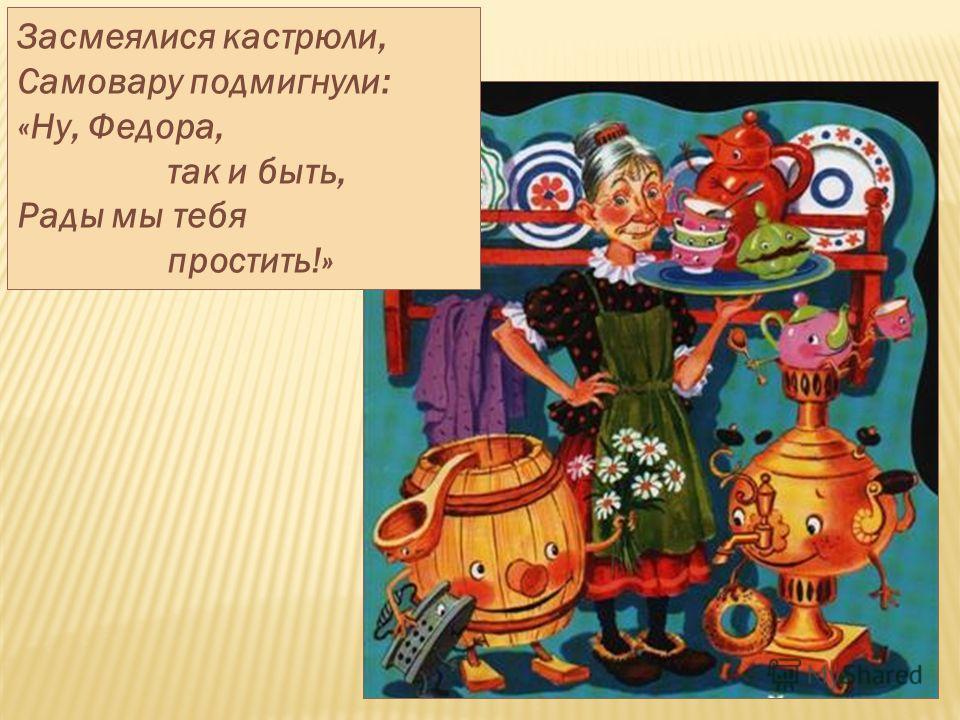 Засмеялися кастрюли, Самовару подмигнули: «Ну, Федора, так и быть, Рады мы тебя простить!»