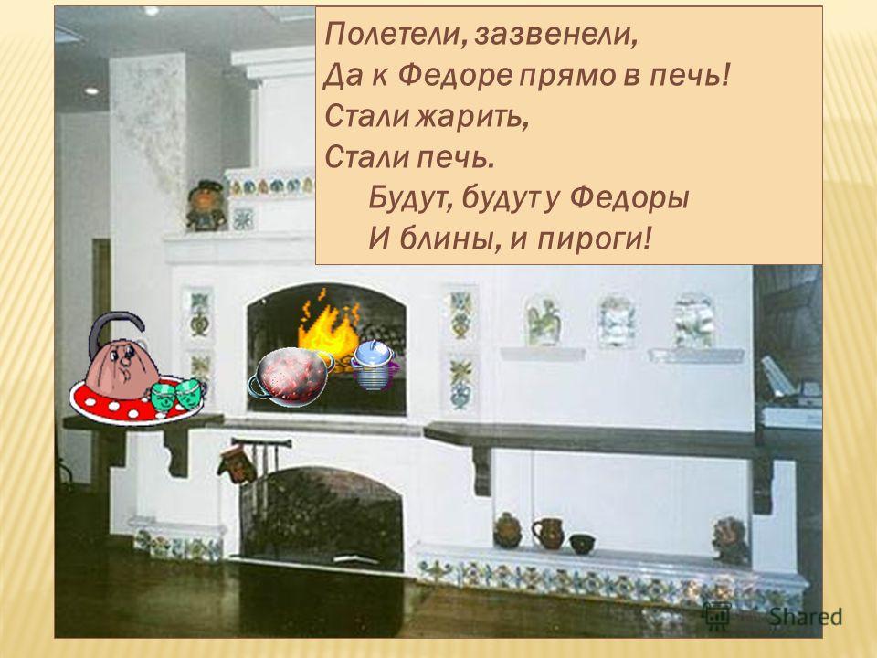 Полетели, зазвенели, Да к Федоре прямо в печь! Стали жарить, Стали печь. Будут, будут у Федоры И блины, и пироги!