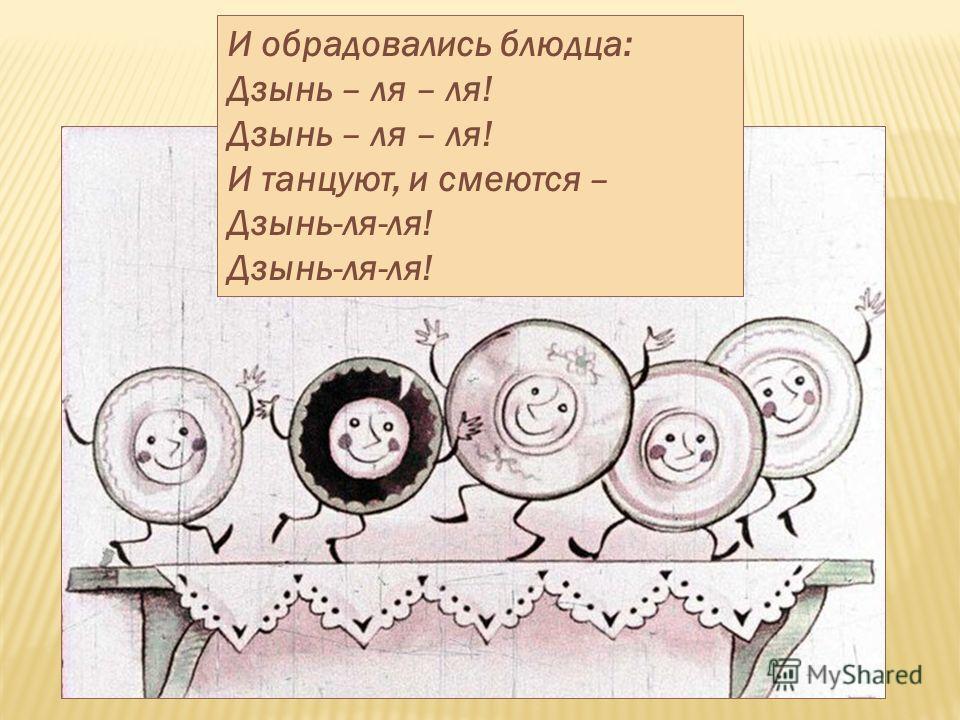 И обрадовались блюдца: Дзынь – ля – ля! И танцуют, и смеются – Дзынь-ля-ля!