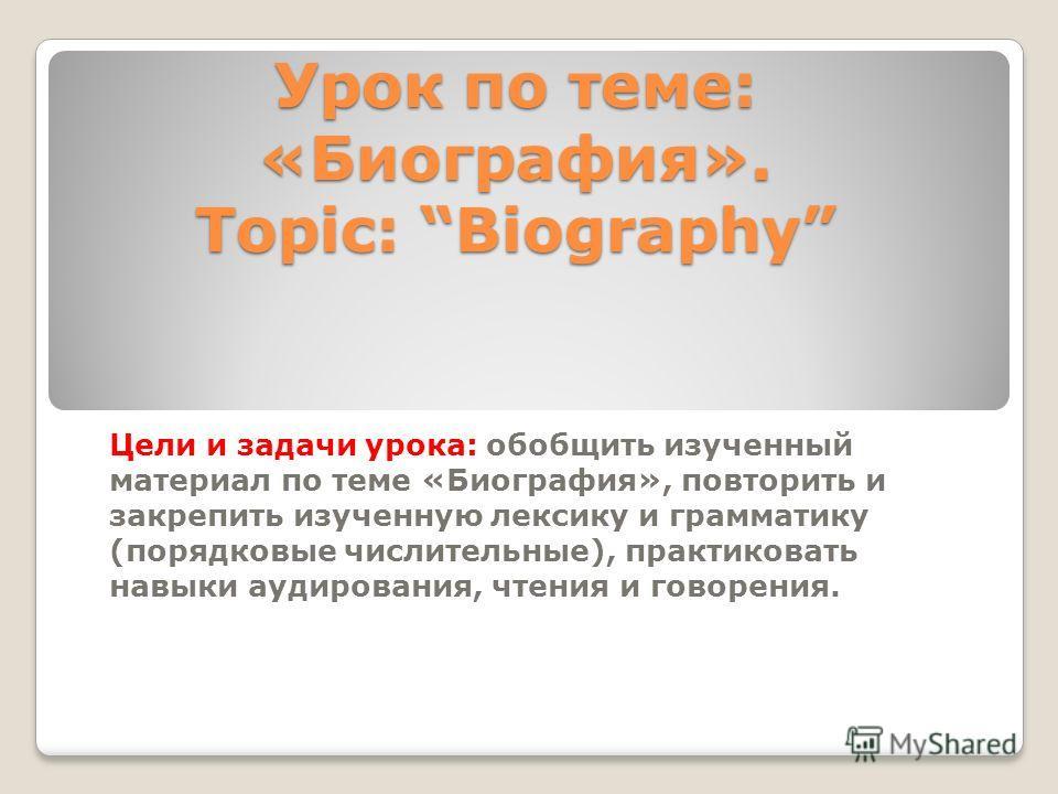 Урок по теме: «Биография». Topic: Biography Цели и задачи урока: обобщить изученный материал по теме «Биография», повторить и закрепить изученную лексику и грамматику (порядковые числительные), практиковать навыки аудирования, чтения и говорения.