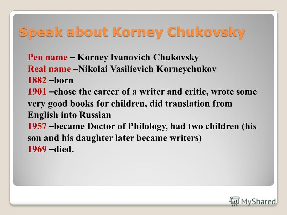 Speak about Korney Chukovsky Pen name – Korney Ivanovich Chukovsky Real name – Nikolai Vasilievich Korneychukov 1882 – born 1901 – chose the career of a writer and critic, wrote some very good books for children, did translation from English into Rus