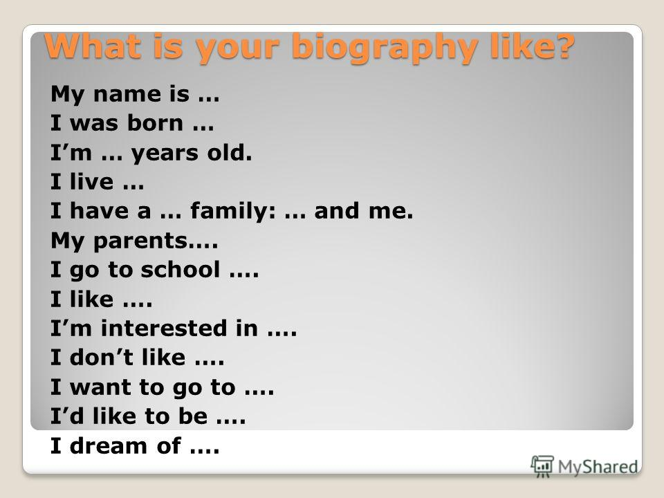 What is your biography like? My name is … I was born … Im … years old. I live … I have a … family: … and me. My parents…. I go to school …. I like …. Im interested in …. I dont like …. I want to go to …. Id like to be …. I dream of ….