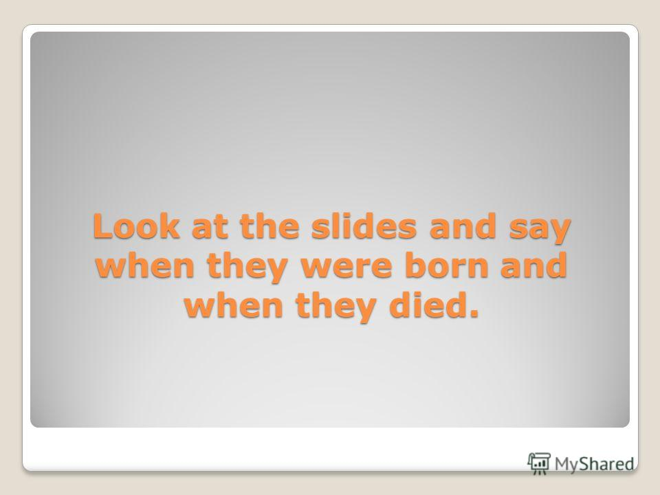Look at the slides and say when they were born and when they died.