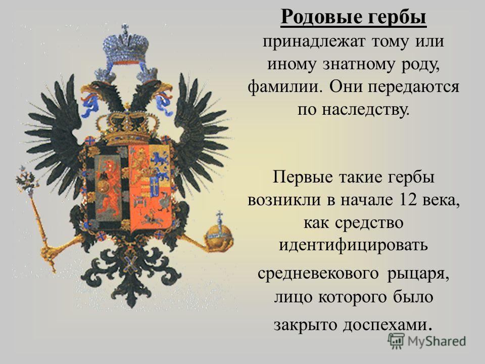 Родовые гербы принадлежат тому или иному знатному роду, фамилии. Они передаются по наследству. Первые такие гербы возникли в начале 12 века, как средство идентифицировать средневекового рыцаря, лицо которого было закрыто доспехами.