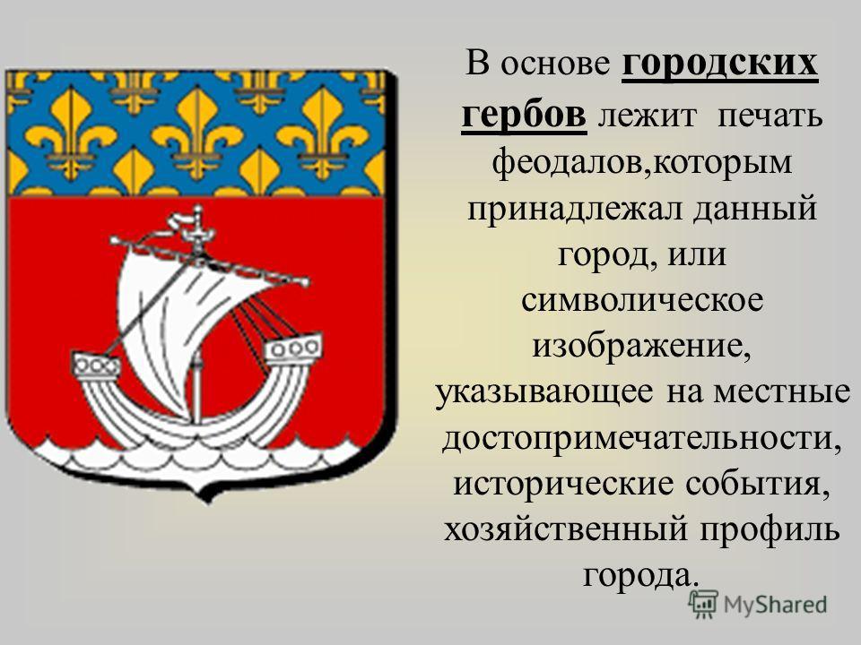 В основе городских гербов лежит печать феодалов,которым принадлежал данный город, или символическое изображение, указывающее на местные достопримечательности, исторические события, хозяйственный профиль города.