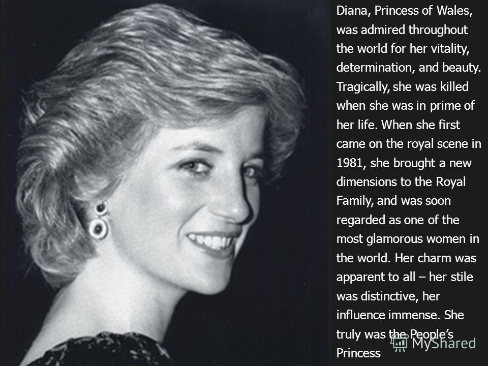 Diana, Princess of Wales, was admired throughout the world for her vitality, determination, and beauty. Tragically, she was killed when she was in prime of her life. When she first came on the royal scene in 1981, she brought a new dimensions to the