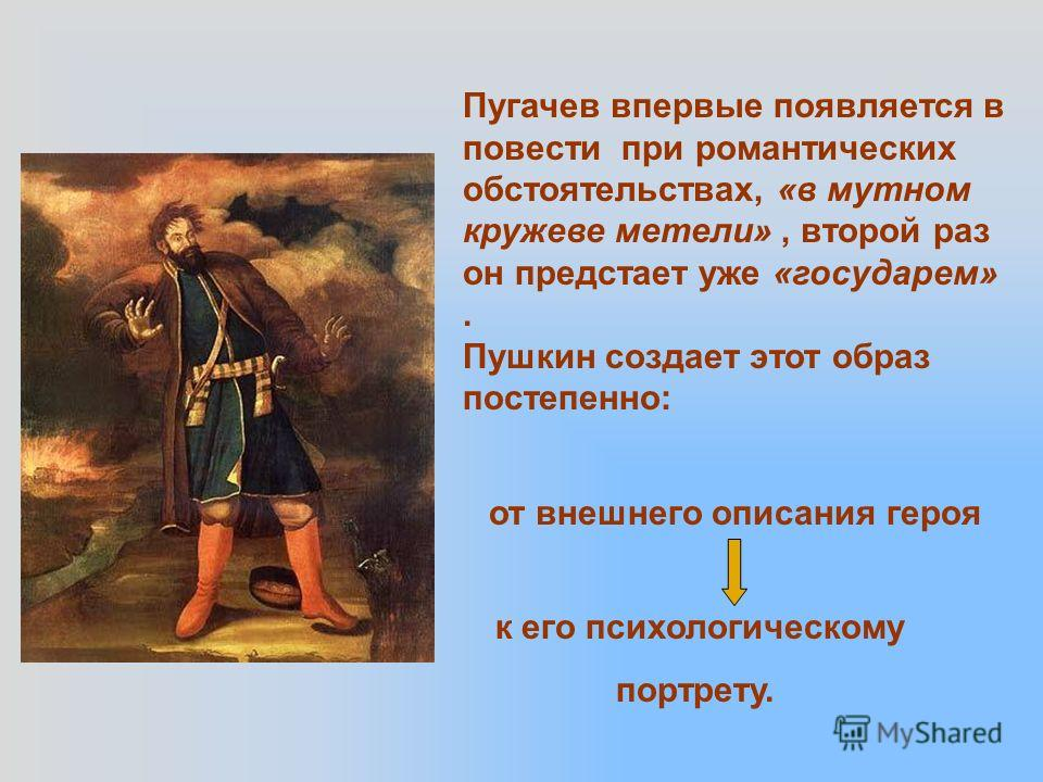 Пугачев впервые появляется в повести при романтических обстоятельствах, «в мутном кружеве метели», второй раз он предстает уже «государем». Пушкин создает этот образ постепенно: от внешнего описания героя к его психологическому портрету.