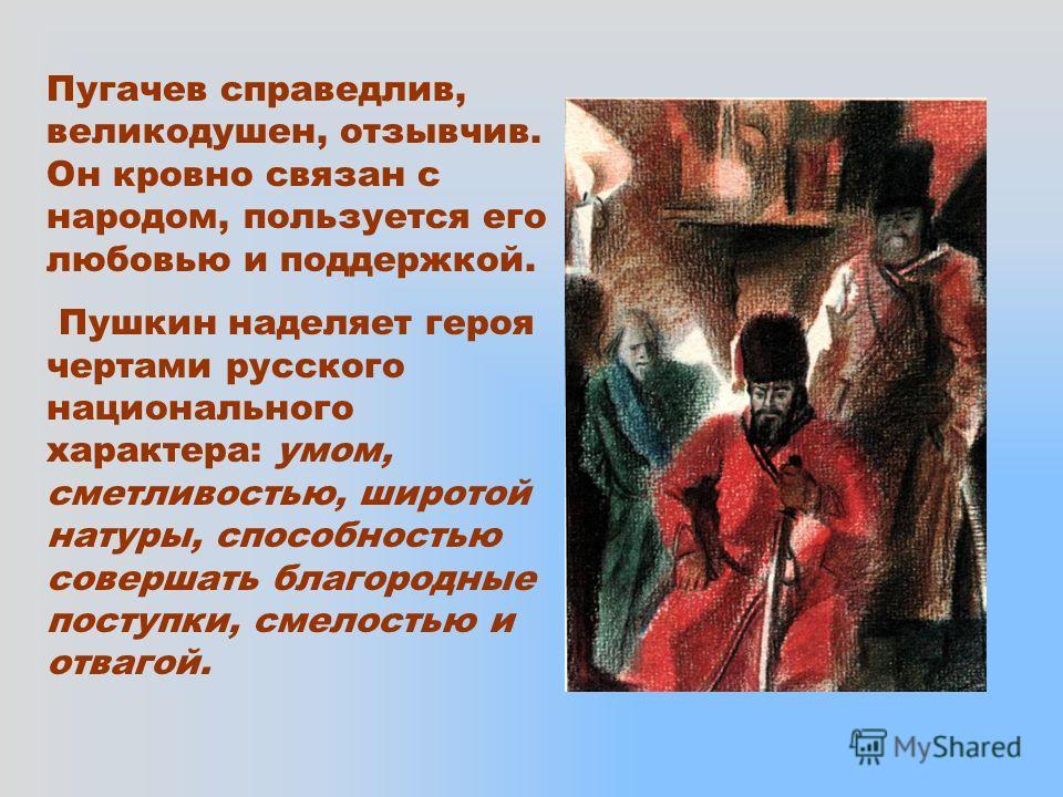 Пугачев справедлив, великодушен, отзывчив. Он кровно связан с народом, пользуется его любовью и поддержкой. Пушкин наделяет героя чертами русского национального характера: умом, сметливостью, широтой натуры, способностью совершать благородные поступк