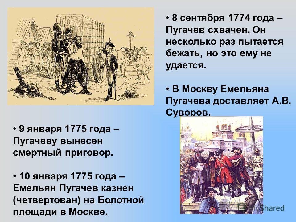 9 января 1775 года – Пугачеву вынесен смертный приговор. 10 января 1775 года – Емельян Пугачев казнен (четвертован) на Болотной площади в Москве. 8 сентября 1774 года – Пугачев схвачен. Он несколько раз пытается бежать, но это ему не удается. В Москв