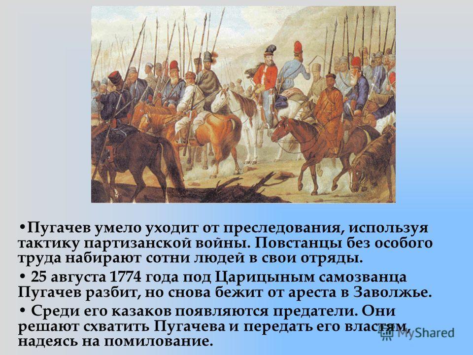 Пугачев умело уходит от преследования, используя тактику партизанской войны. Повстанцы без особого труда набирают сотни людей в свои отряды. 25 августа 1774 года под Царицыным самозванца Пугачев разбит, но снова бежит от ареста в Заволжье. Среди его