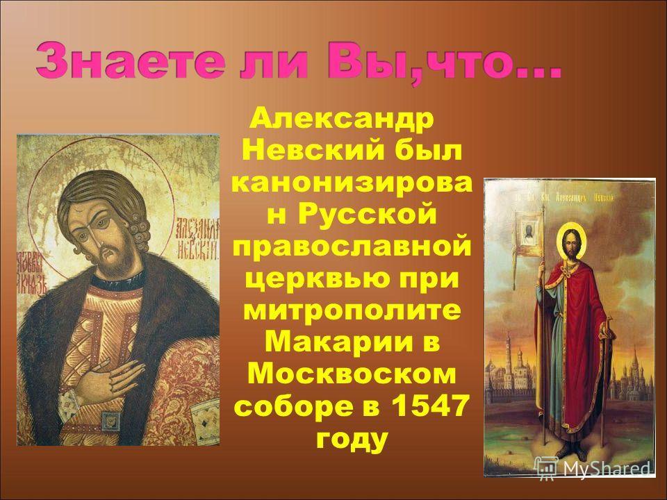 Александр Невский был канонизирова н Русской православной церквью при митрополите Макарии в Москвоском соборе в 1547 году