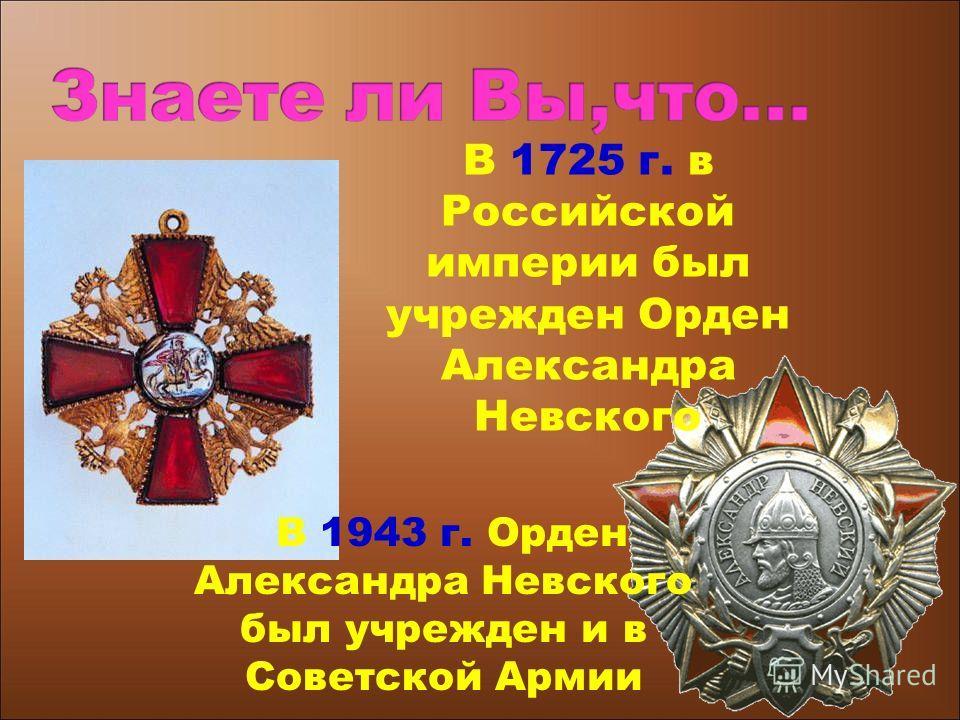 В 1725 г. в Российской империи был учрежден Орден Александра Невского В 1943 г. Орден Александра Невского был учрежден и в Советской Армии