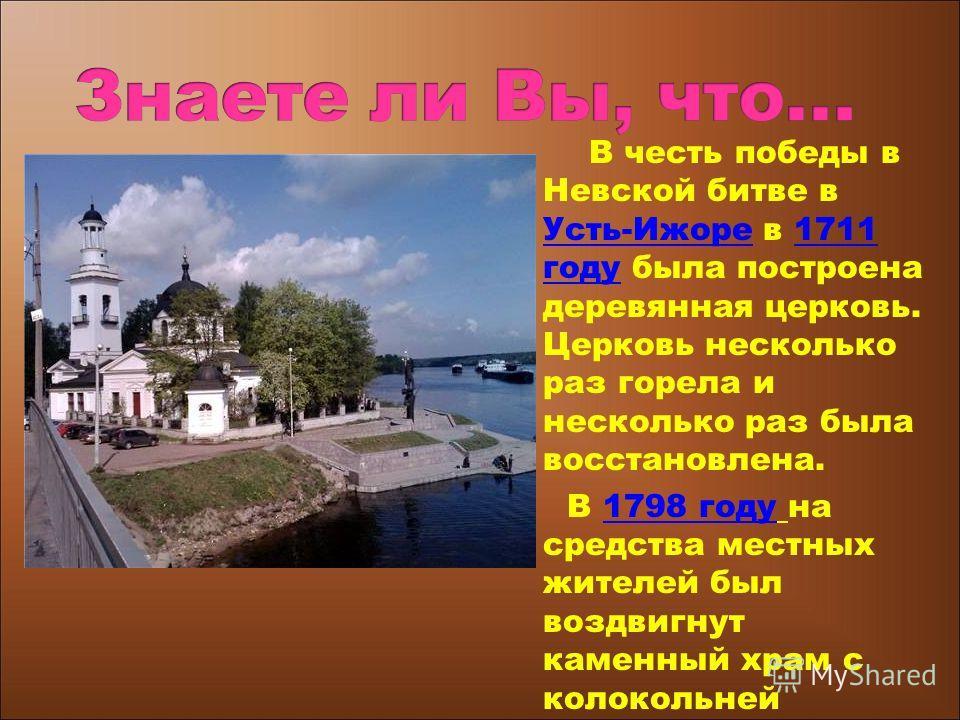 В честь победы в Невской битве в Усть-Ижоре в 1711 году была построена деревянная церковь. Церковь несколько раз горела и несколько раз была восстановлена. Усть-Ижоре1711 году В 1798 году на средства местных жителей был воздвигнут каменный храм с кол