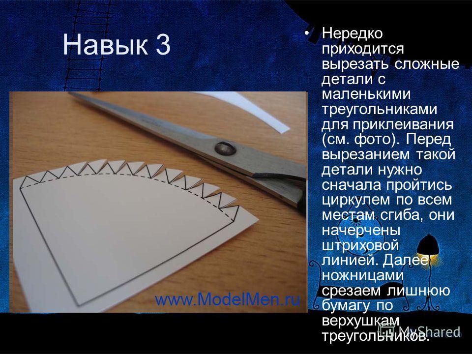 Навык 3 Нередко приходится вырезать сложные детали с маленькими треугольниками для приклеивания (см. фото). Перед вырезанием такой детали нужно сначала пройтись циркулем по всем местам сгиба, они начерчены штриховой линией. Далее ножницами срезаем ли